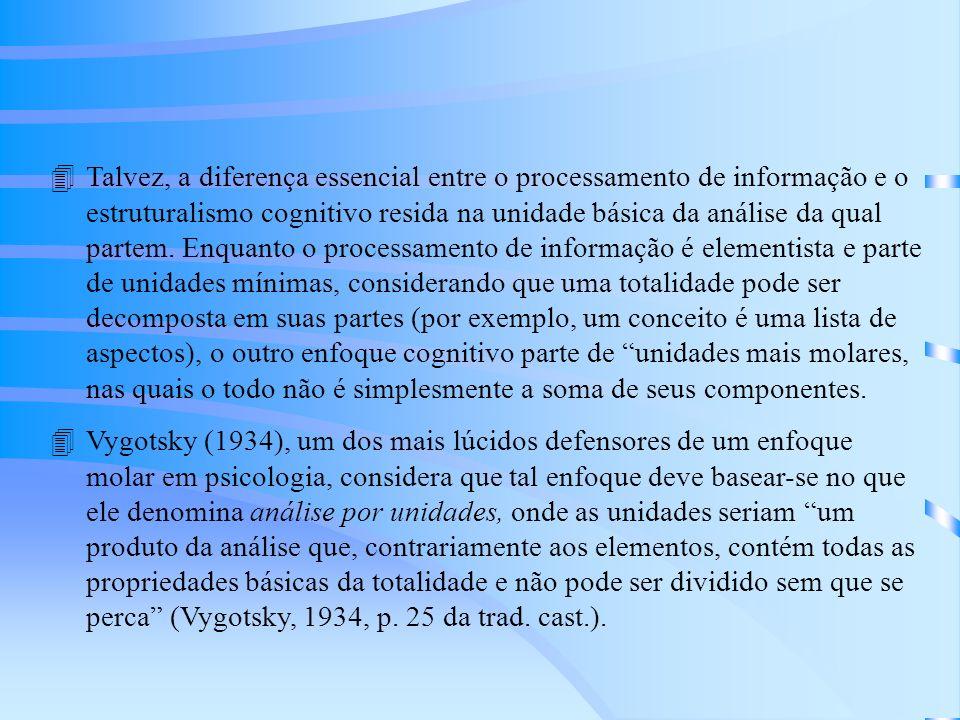Talvez, a diferença essencial entre o processamento de informação e o estruturalismo cognitivo resida na unidade básica da análise da qual partem. Enquanto o processamento de informação é elementista e parte de unidades mínimas, considerando que uma totalidade pode ser decomposta em suas partes (por exemplo, um conceito é uma lista de aspectos), o outro enfoque cognitivo parte de unidades mais molares, nas quais o todo não é simplesmente a soma de seus componentes.