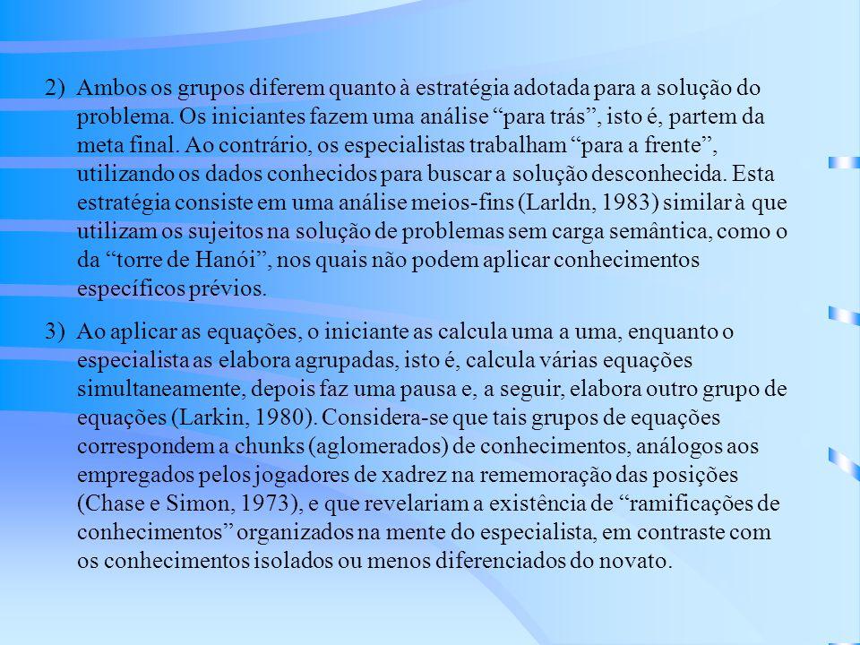 2) Ambos os grupos diferem quanto à estratégia adotada para a solução do problema. Os iniciantes fazem uma análise para trás , isto é, partem da meta final. Ao contrário, os especialistas trabalham para a frente , utilizando os dados conhecidos para buscar a solução desconhecida. Esta estratégia consiste em uma análise meios-fins (Larldn, 1983) similar à que utilizam os sujeitos na solução de problemas sem carga semântica, como o da torre de Hanói , nos quais não podem aplicar conhecimentos específicos prévios.