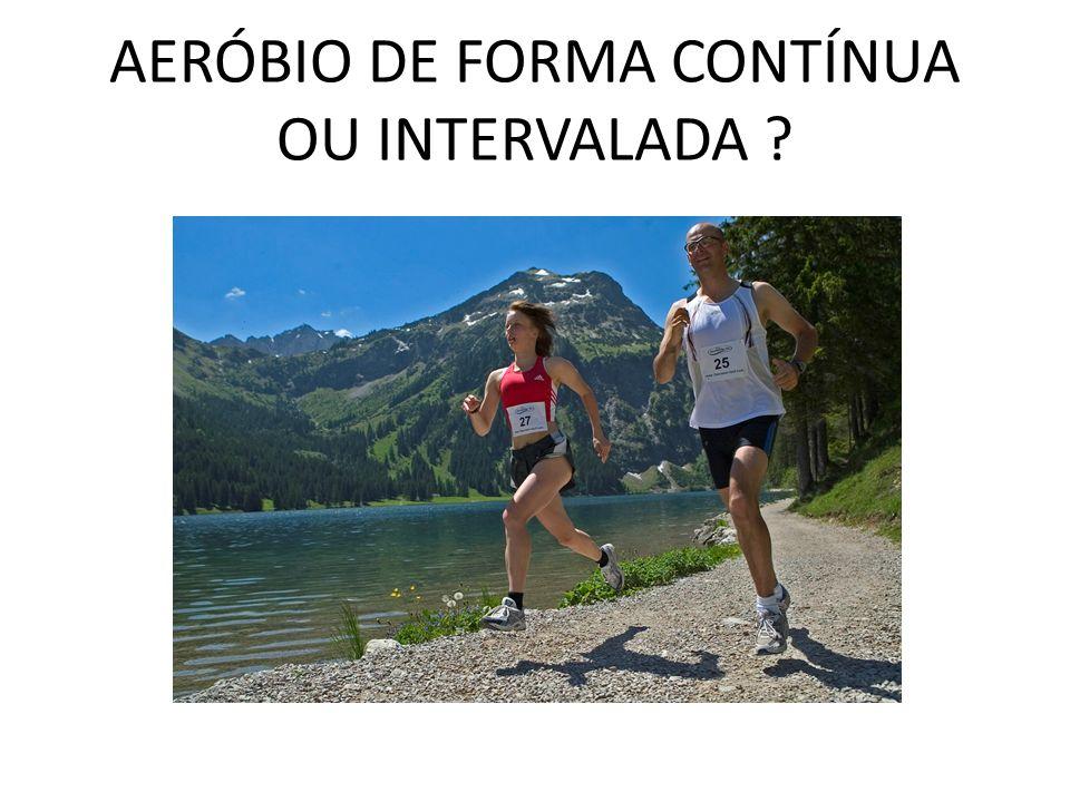 AERÓBIO DE FORMA CONTÍNUA OU INTERVALADA