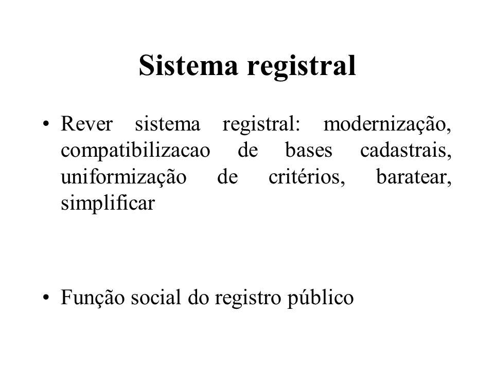 Sistema registral Rever sistema registral: modernização, compatibilizacao de bases cadastrais, uniformização de critérios, baratear, simplificar.
