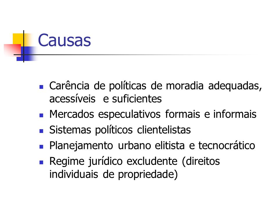 Causas Carência de políticas de moradia adequadas, acessíveis e suficientes. Mercados especulativos formais e informais.