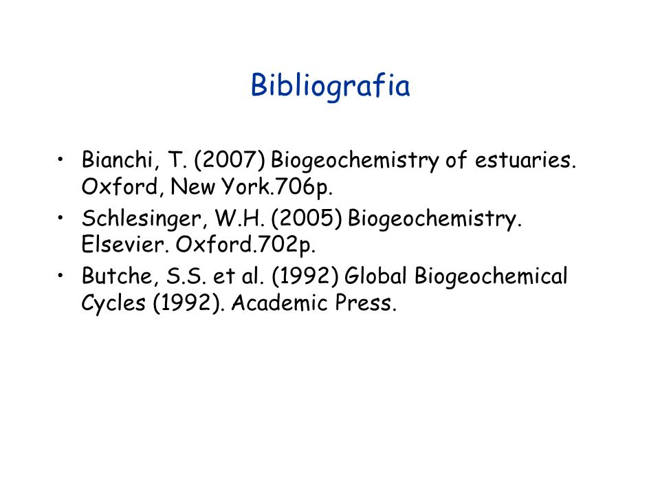 BibliografiaBianchi, T. (2007) Biogeochemistry of estuaries. Oxford, New York.706p. Schlesinger, W.H. (2005) Biogeochemistry. Elsevier. Oxford.702p.
