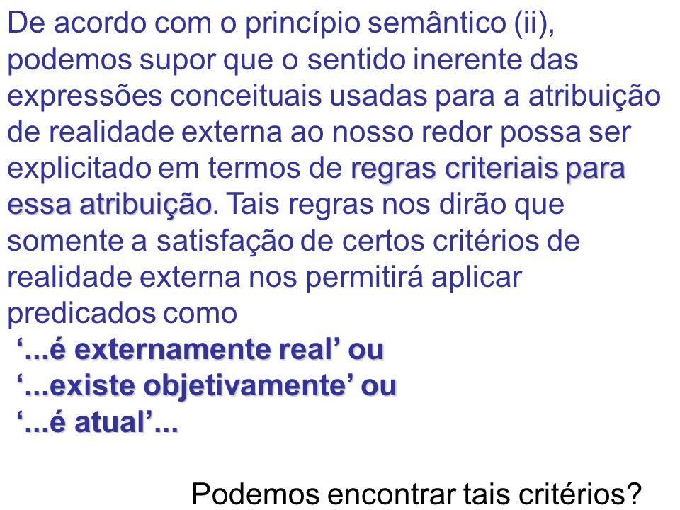 De acordo com o princípio semântico (ii), podemos supor que o sentido inerente das expressões conceituais usadas para a atribuição de realidade externa ao nosso redor possa ser explicitado em termos de regras criteriais para essa atribuição. Tais regras nos dirão que somente a satisfação de certos critérios de realidade externa nos permitirá aplicar predicados como