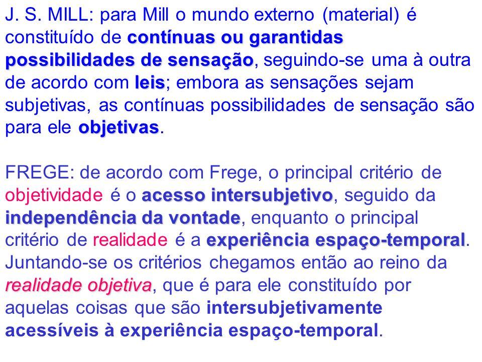 J. S. MILL: para Mill o mundo externo (material) é constituído de contínuas ou garantidas possibilidades de sensação, seguindo-se uma à outra de acordo com leis; embora as sensações sejam subjetivas, as contínuas possibilidades de sensação são para ele objetivas.
