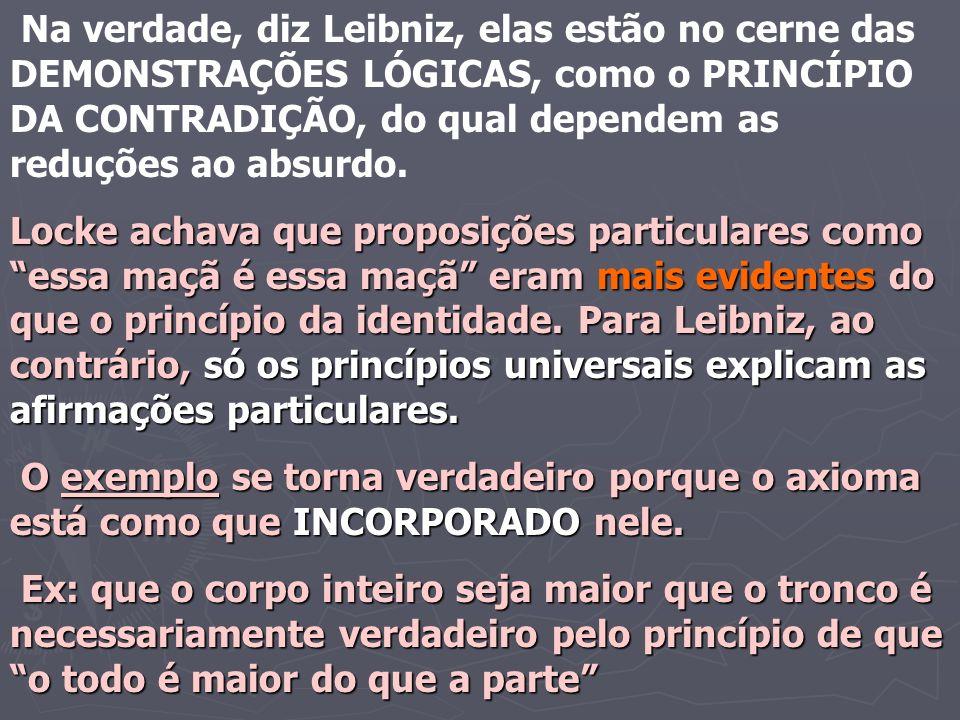 Na verdade, diz Leibniz, elas estão no cerne das DEMONSTRAÇÕES LÓGICAS, como o PRINCÍPIO DA CONTRADIÇÃO, do qual dependem as reduções ao absurdo.