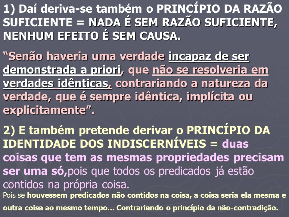 1) Daí deriva-se também o PRINCÍPIO DA RAZÃO SUFICIENTE = NADA É SEM RAZÃO SUFICIENTE, NENHUM EFEITO É SEM CAUSA.