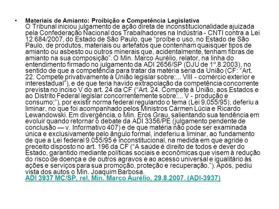 Materiais de Amianto: Proibição e Competência Legislativa O Tribunal iniciou julgamento de ação direta de inconstitucionalidade ajuizada pela Confederação Nacional dos Trabalhadores na Indústria - CNTI contra a Lei 12.684/2007, do Estado de São Paulo, que proíbe o uso, no Estado de São Paulo, de produtos, materiais ou artefatos que contenham quaisquer tipos de amianto ou asbesto ou outros minerais que, acidentalmente, tenham fibras de amianto na sua composição .