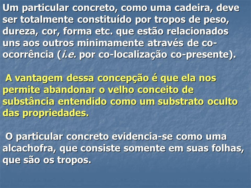 Um particular concreto, como uma cadeira, deve ser totalmente constituído por tropos de peso, dureza, cor, forma etc. que estão relacionados uns aos outros minimamente através de co-ocorrência (i.e. por co-localização co-presente).