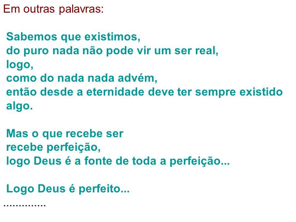 Em outras palavras: Sabemos que existimos, do puro nada não pode vir um ser real, logo, como do nada nada advém,