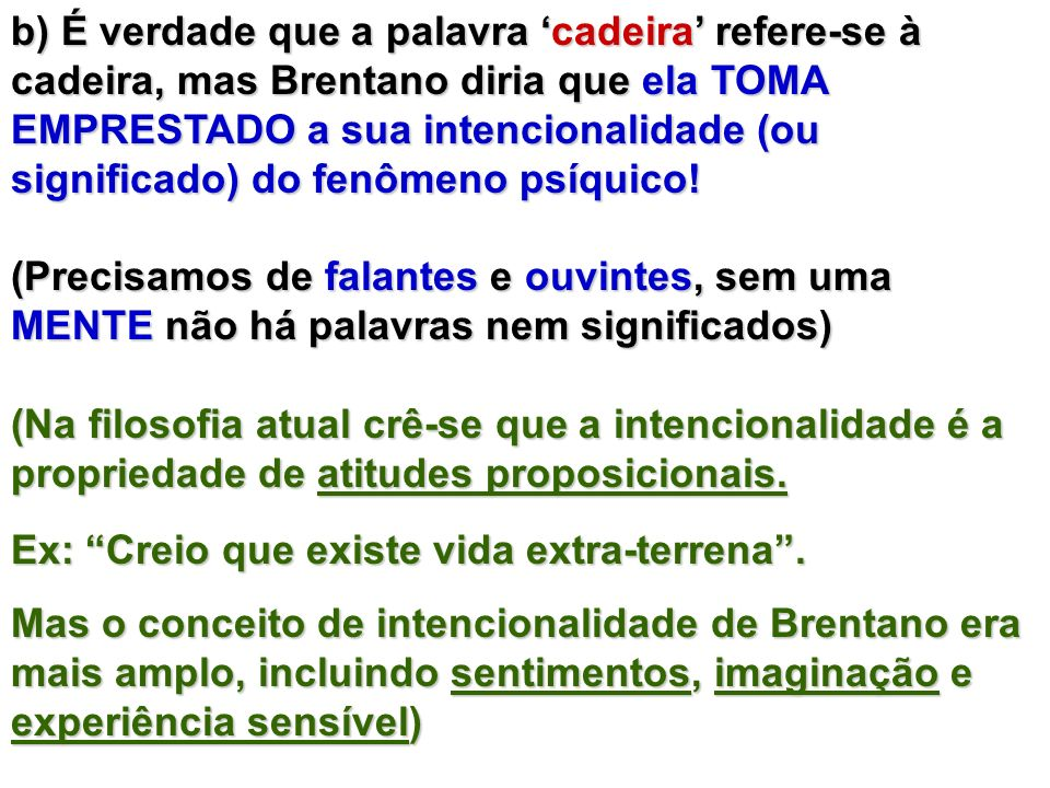 b) É verdade que a palavra 'cadeira' refere-se à cadeira, mas Brentano diria que ela TOMA EMPRESTADO a sua intencionalidade (ou significado) do fenômeno psíquico!