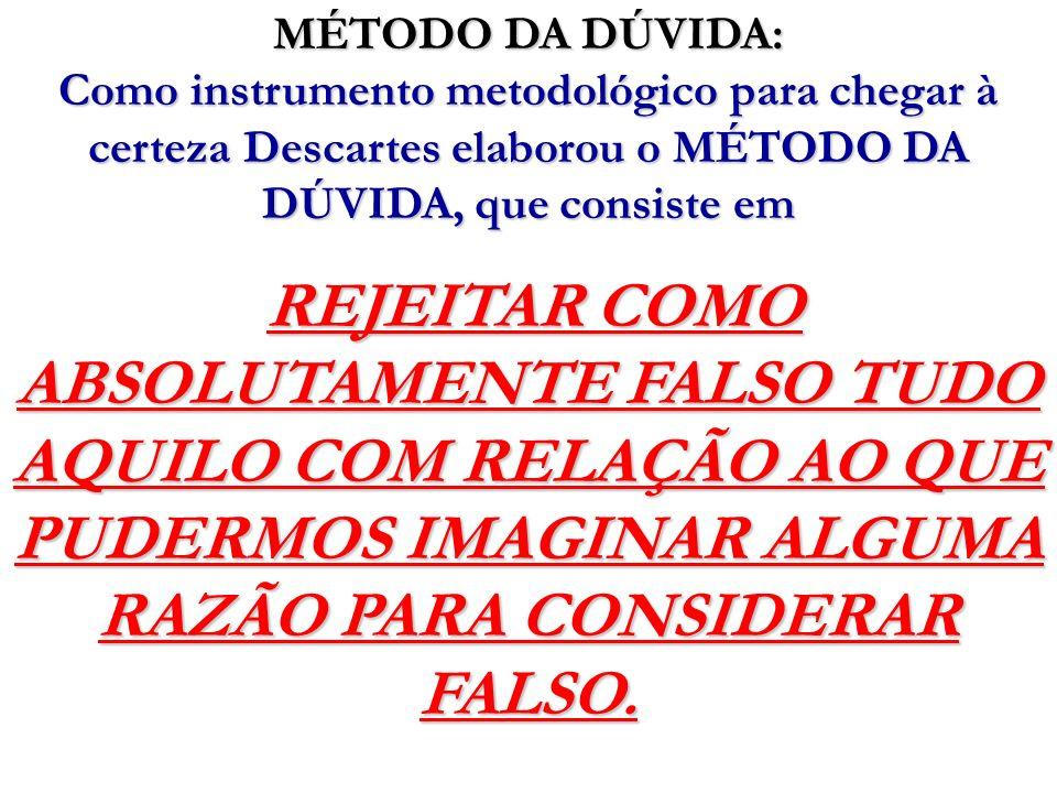 MÉTODO DA DÚVIDA:Como instrumento metodológico para chegar à certeza Descartes elaborou o MÉTODO DA DÚVIDA, que consiste em.