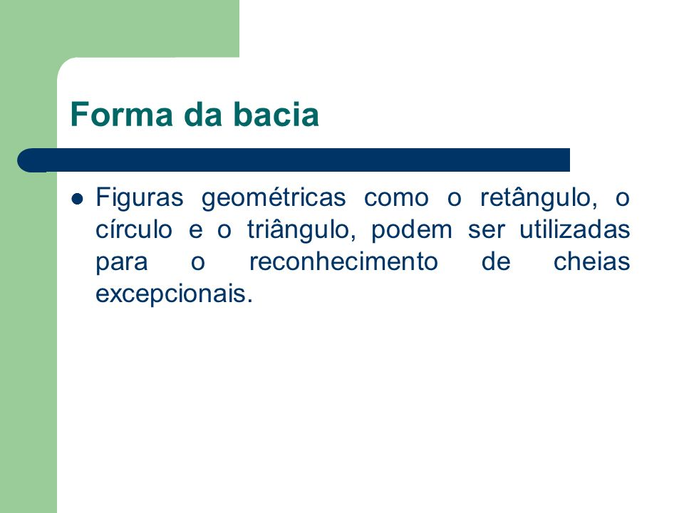 Forma da baciaFiguras geométricas como o retângulo, o círculo e o triângulo, podem ser utilizadas para o reconhecimento de cheias excepcionais.