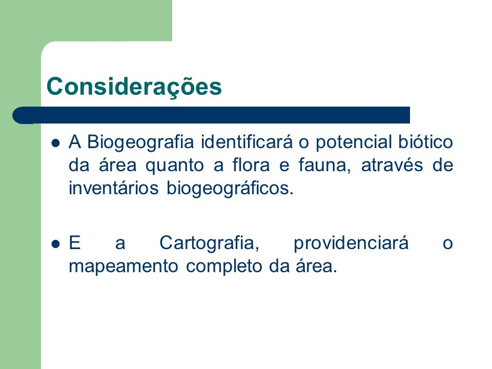 ConsideraçõesA Biogeografia identificará o potencial biótico da área quanto a flora e fauna, através de inventários biogeográficos.