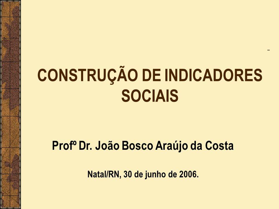 CONSTRUÇÃO DE INDICADORES SOCIAIS Profº Dr. João Bosco Araújo da Costa