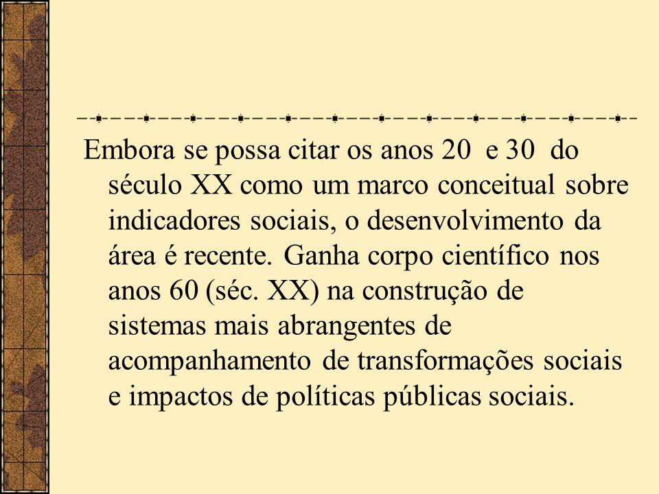 Embora se possa citar os anos 20 e 30 do século XX como um marco conceitual sobre indicadores sociais, o desenvolvimento da área é recente.
