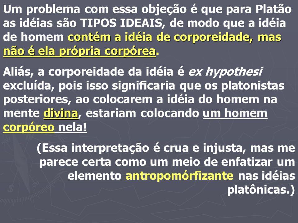 Um problema com essa objeção é que para Platão as idéias são TIPOS IDEAIS, de modo que a idéia de homem contém a idéia de corporeidade, mas não é ela própria corpórea.