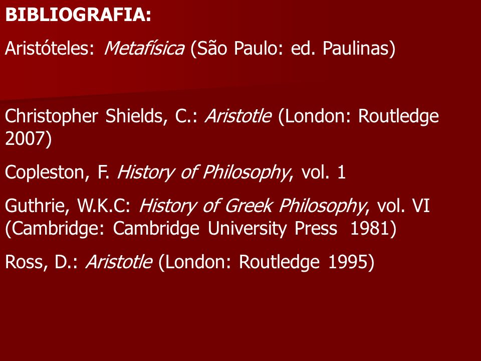 BIBLIOGRAFIA:Aristóteles: Metafísica (São Paulo: ed. Paulinas) Christopher Shields, C.: Aristotle (London: Routledge 2007)