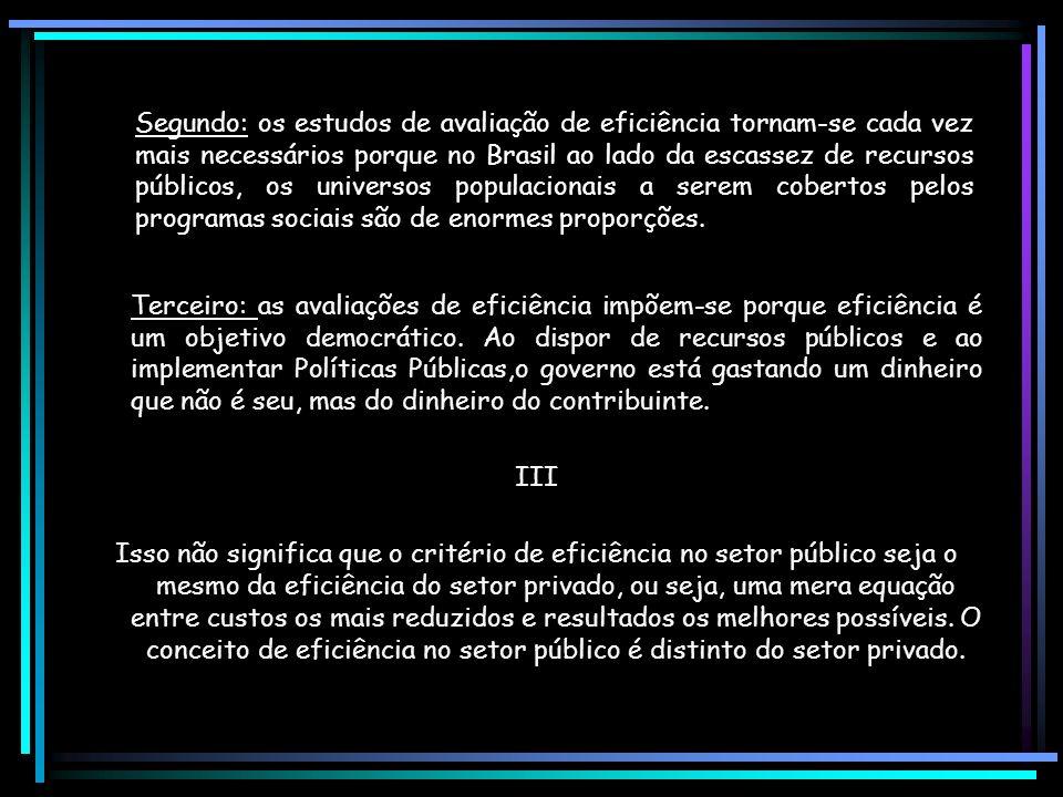 Segundo: os estudos de avaliação de eficiência tornam-se cada vez mais necessários porque no Brasil ao lado da escassez de recursos públicos, os universos populacionais a serem cobertos pelos programas sociais são de enormes proporções.