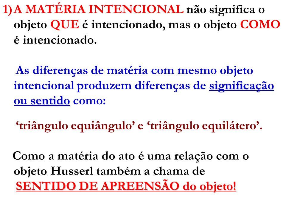 A MATÉRIA INTENCIONAL não significa o objeto QUE é intencionado, mas o objeto COMO é intencionado.