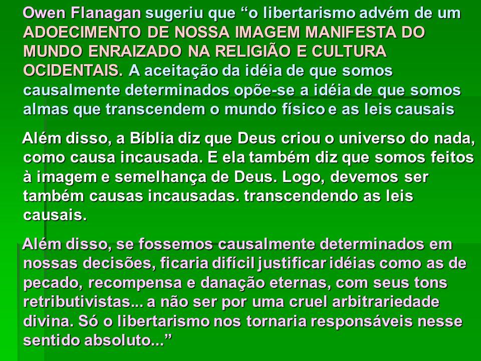 Owen Flanagan sugeriu que o libertarismo advém de um ADOECIMENTO DE NOSSA IMAGEM MANIFESTA DO MUNDO ENRAIZADO NA RELIGIÃO E CULTURA OCIDENTAIS. A aceitação da idéia de que somos causalmente determinados opõe-se a idéia de que somos almas que transcendem o mundo físico e as leis causais