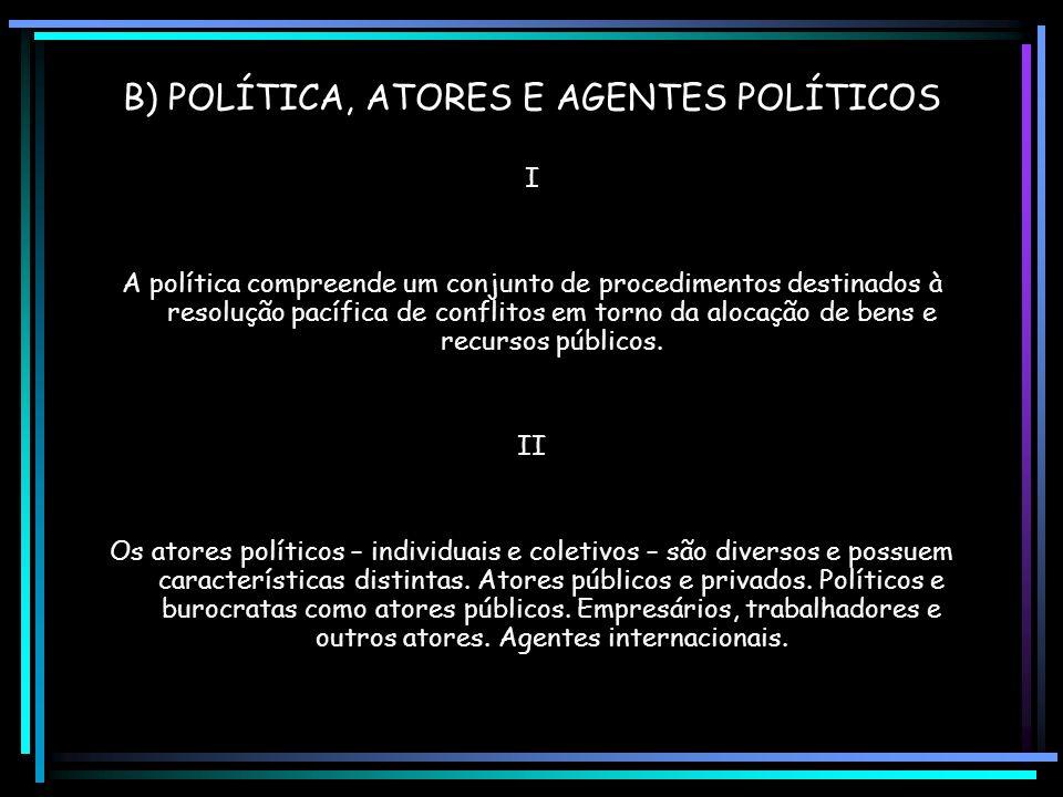B) POLÍTICA, ATORES E AGENTES POLÍTICOS