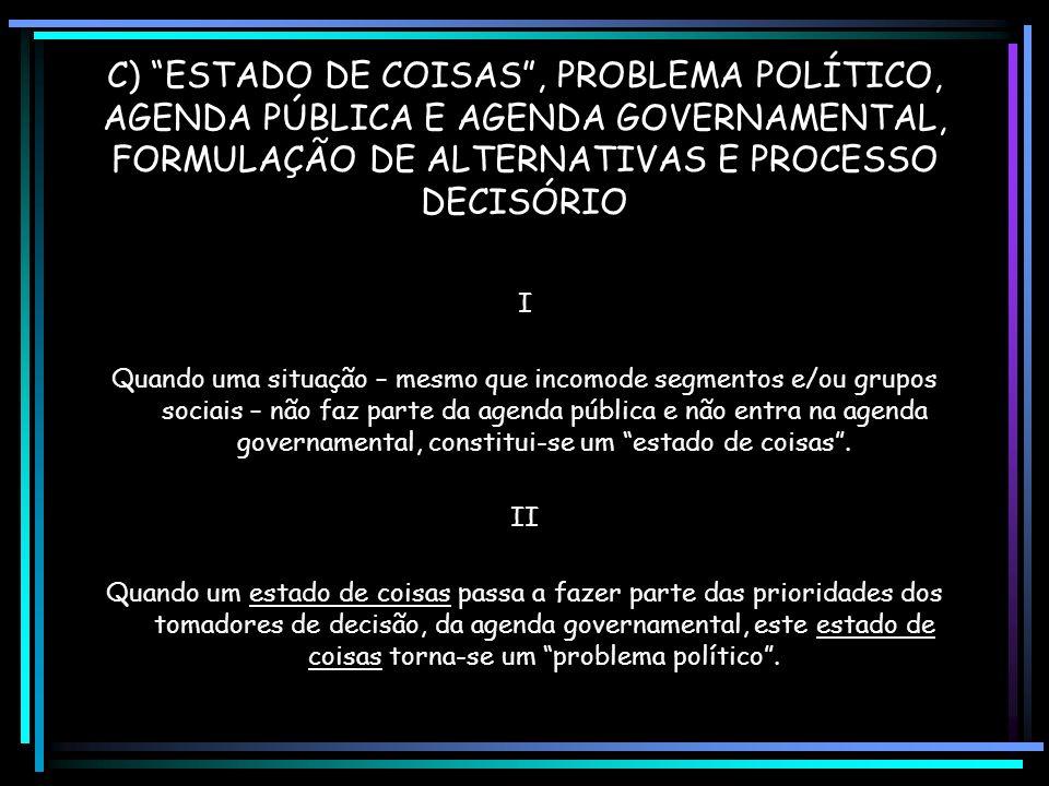C) ESTADO DE COISAS , PROBLEMA POLÍTICO, AGENDA PÚBLICA E AGENDA GOVERNAMENTAL, FORMULAÇÃO DE ALTERNATIVAS E PROCESSO DECISÓRIO
