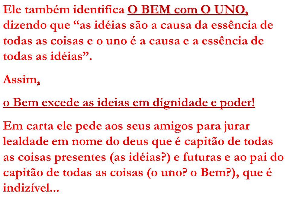 Ele também identifica O BEM com O UNO, dizendo que as idéias são a causa da essência de todas as coisas e o uno é a causa e a essência de todas as idéias .