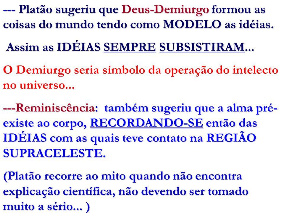 --- Platão sugeriu que Deus-Demiurgo formou as coisas do mundo tendo como MODELO as idéias.