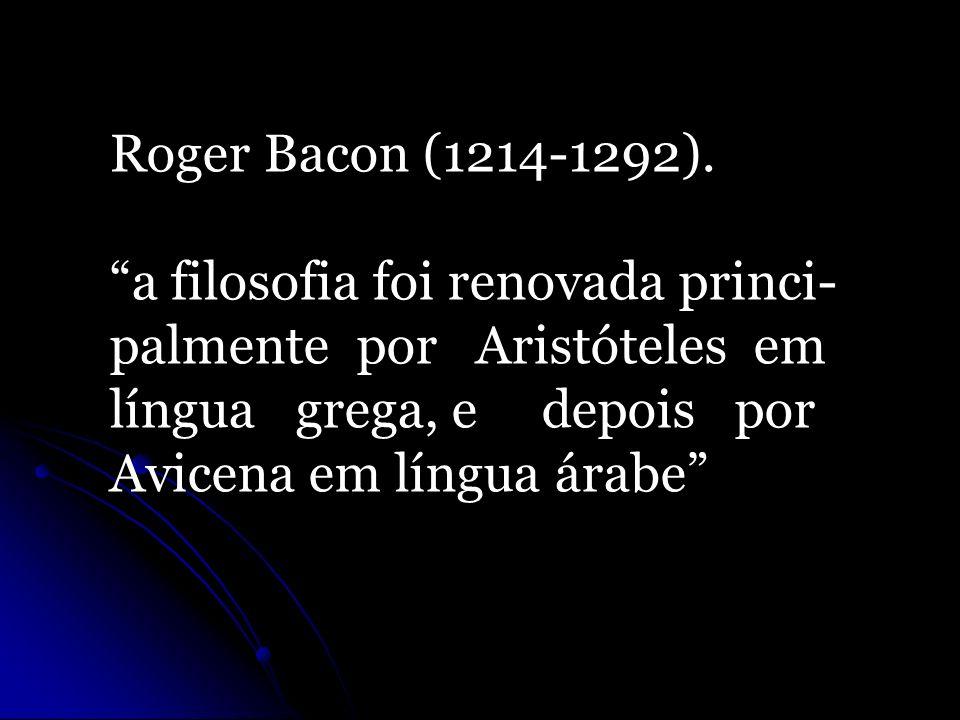 Roger Bacon (1214-1292). a filosofia foi renovada princi- palmente por Aristóteles em. língua grega, e depois por.