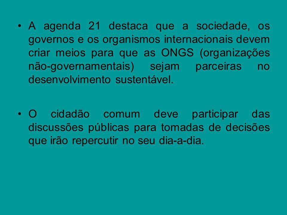 A agenda 21 destaca que a sociedade, os governos e os organismos internacionais devem criar meios para que as ONGS (organizações não-governamentais) sejam parceiras no desenvolvimento sustentável.