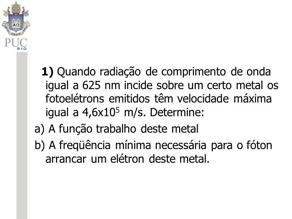 1) Quando radiação de comprimento de onda igual a 625 nm incide sobre um certo metal os fotoelétrons emitidos têm velocidade máxima igual a 4,6x105 m/s. Determine: