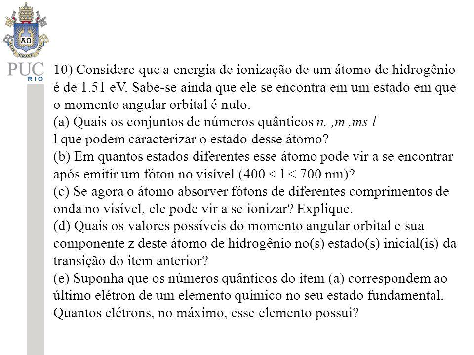 10) Considere que a energia de ionização de um átomo de hidrogênio é de 1.51 eV. Sabe-se ainda que ele se encontra em um estado em que o momento angular orbital é nulo.