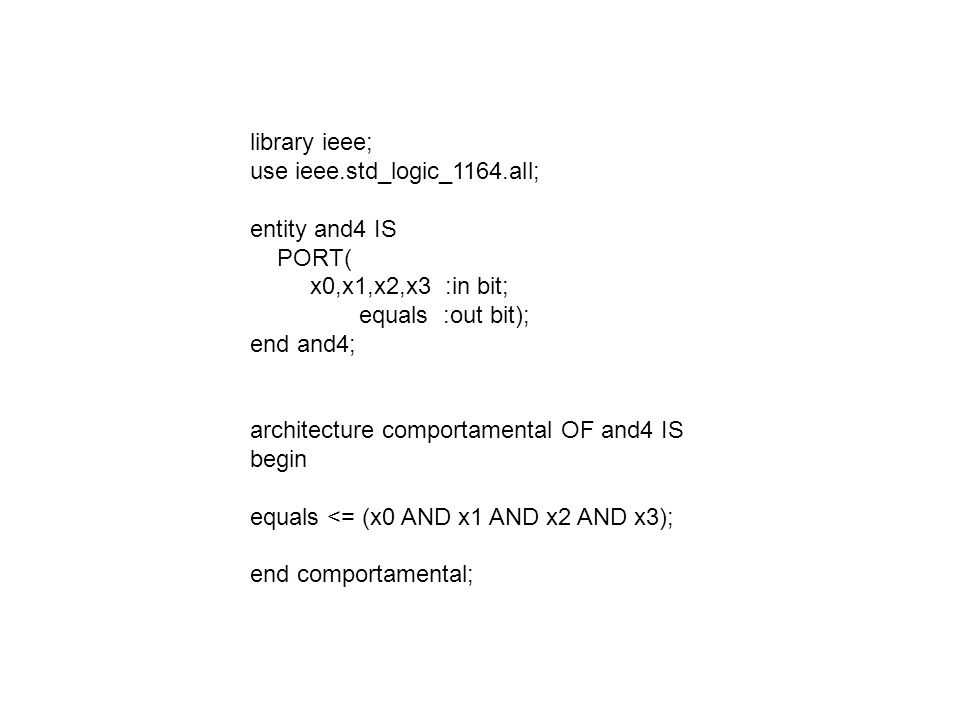 library ieee; use ieee.std_logic_1164.all; entity and4 IS. PORT( x0,x1,x2,x3 :in bit; equals :out bit);