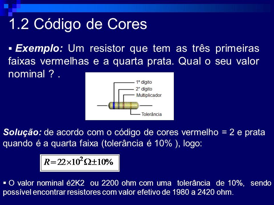 1.2 Código de Cores Exemplo: Um resistor que tem as três primeiras faixas vermelhas e a quarta prata. Qual o seu valor nominal .