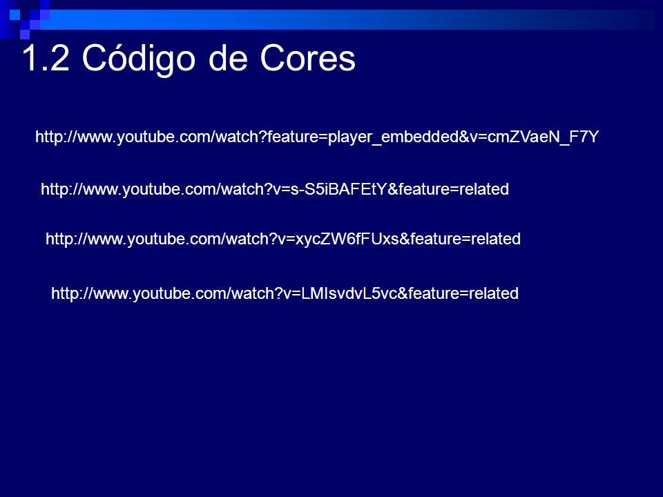 1.2 Código de Cores http://www.youtube.com/watch feature=player_embedded&v=cmZVaeN_F7Y. http://www.youtube.com/watch v=s-S5iBAFEtY&feature=related.