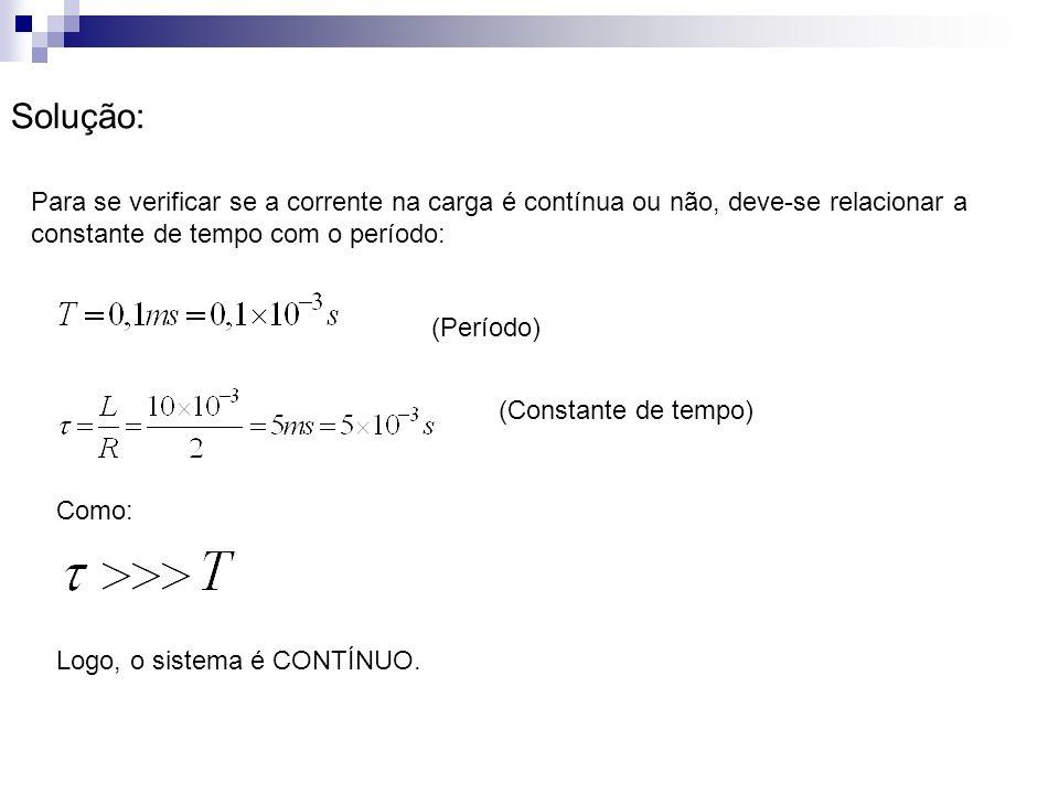Solução: Para se verificar se a corrente na carga é contínua ou não, deve-se relacionar a constante de tempo com o período: