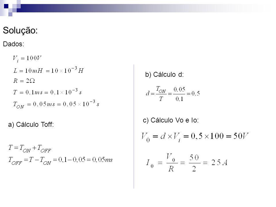 Solução: Dados: b) Cálculo d: c) Cálculo Vo e Io: a) Cálculo Toff:
