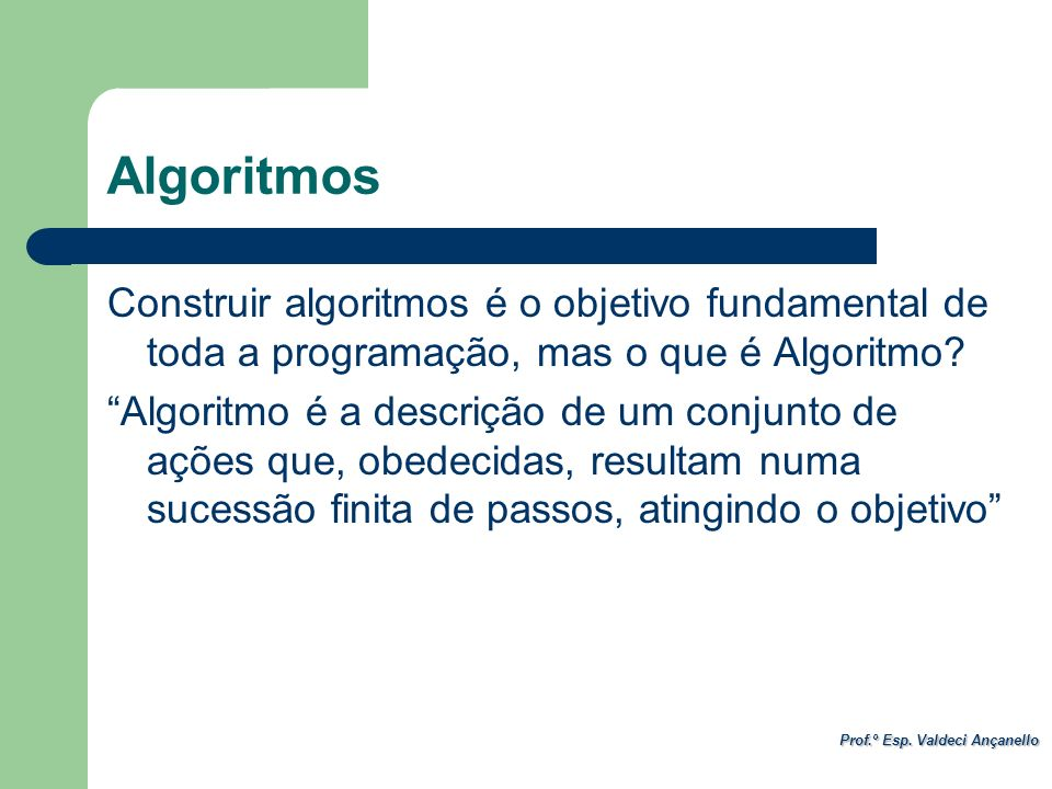 Algoritmos Construir algoritmos é o objetivo fundamental de toda a programação, mas o que é Algoritmo