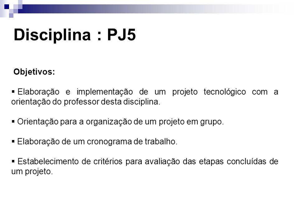 Disciplina : PJ5 Objetivos: Elaboração e implementação de um projeto tecnológico com a orientação do professor desta disciplina.