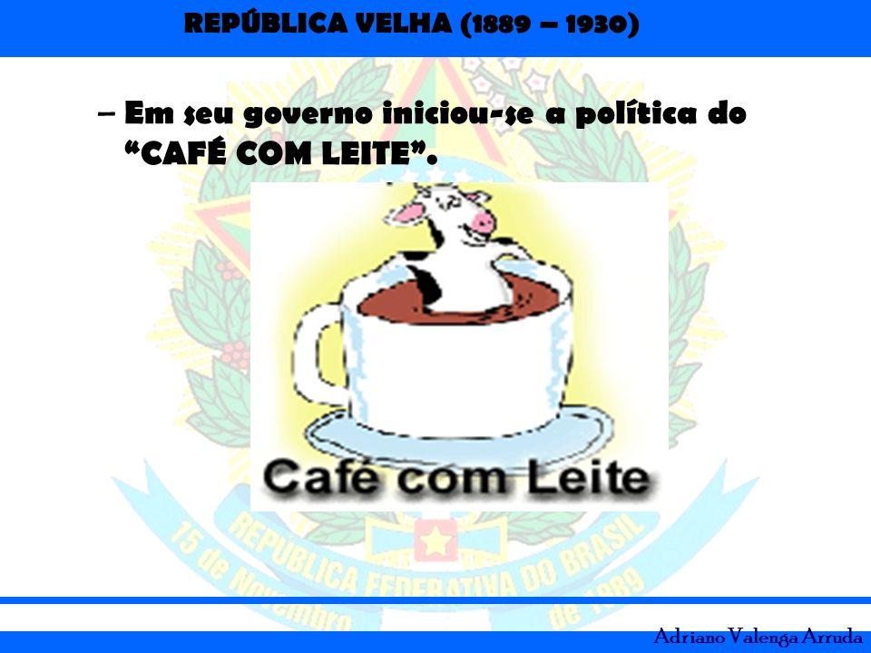 Em seu governo iniciou-se a política do CAFÉ COM LEITE .