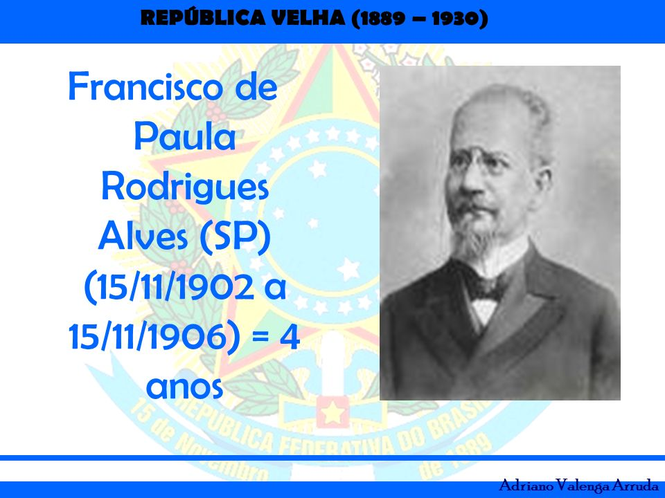 Francisco de Paula Rodrigues Alves (SP) (15/11/1902 a 15/11/1906) = 4 anos