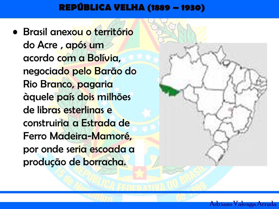 Brasil anexou o território do Acre , após um acordo com a Bolívia, negociado pelo Barão do Rio Branco, pagaria àquele país dois milhões de libras esterlinas e construiria a Estrada de Ferro Madeira-Mamoré, por onde seria escoada a produção de borracha.