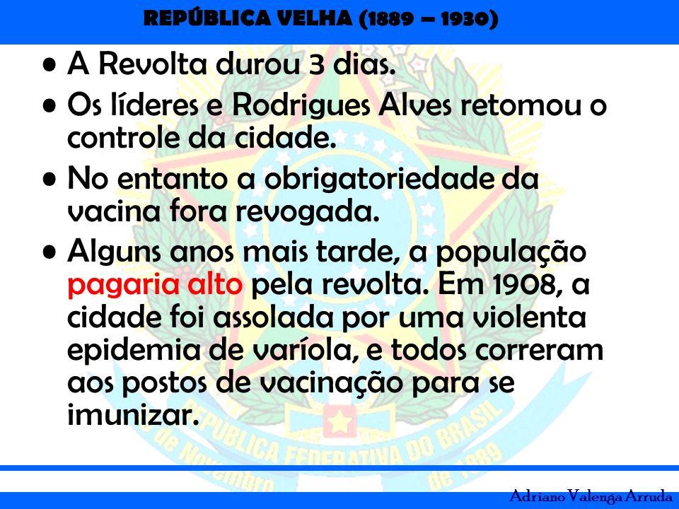 A Revolta durou 3 dias.Os líderes e Rodrigues Alves retomou o controle da cidade. No entanto a obrigatoriedade da vacina fora revogada.
