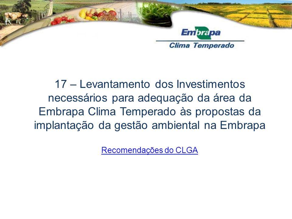 17 – Levantamento dos Investimentos necessários para adequação da área da Embrapa Clima Temperado às propostas da implantação da gestão ambiental na Embrapa