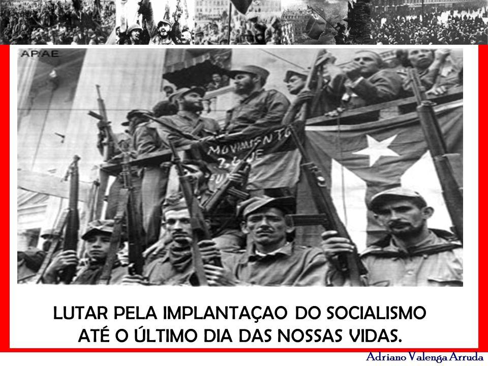 LUTAR PELA IMPLANTAÇAO DO SOCIALISMO ATÉ O ÚLTIMO DIA DAS NOSSAS VIDAS.