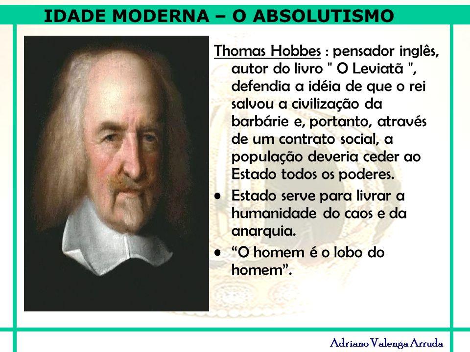 Thomas Hobbes : pensador inglês, autor do livro O Leviatã , defendia a idéia de que o rei salvou a civilização da barbárie e, portanto, através de um contrato social, a população deveria ceder ao Estado todos os poderes.