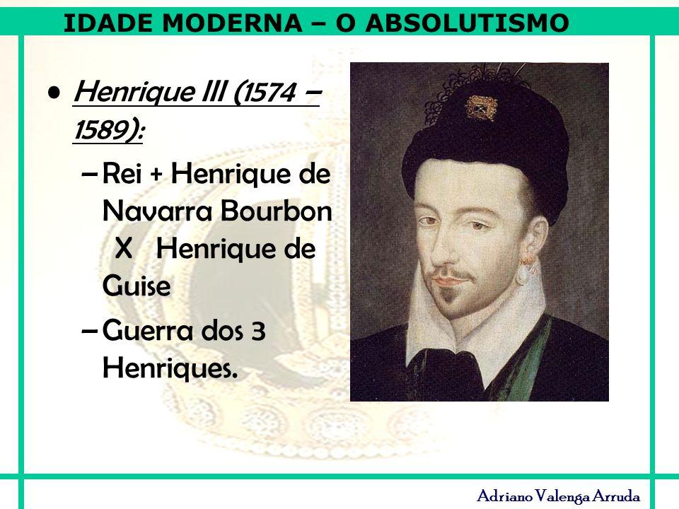 Henrique III (1574 – 1589): Rei + Henrique de Navarra Bourbon X Henrique de Guise.