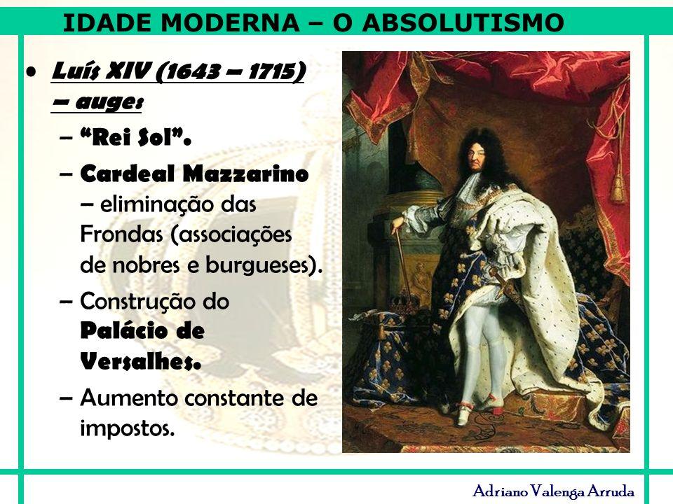 Luís XIV (1643 – 1715) – auge: Rei Sol . Cardeal Mazzarino – eliminação das Frondas (associações de nobres e burgueses).