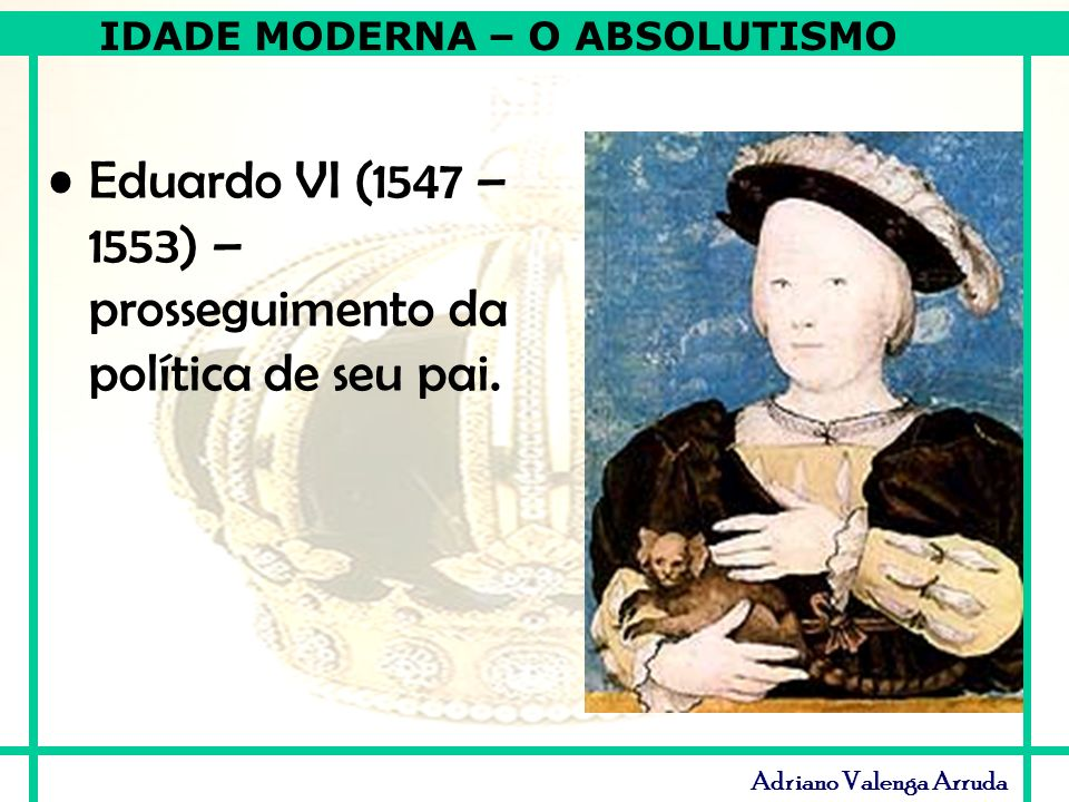 Eduardo VI (1547 – 1553) – prosseguimento da política de seu pai.