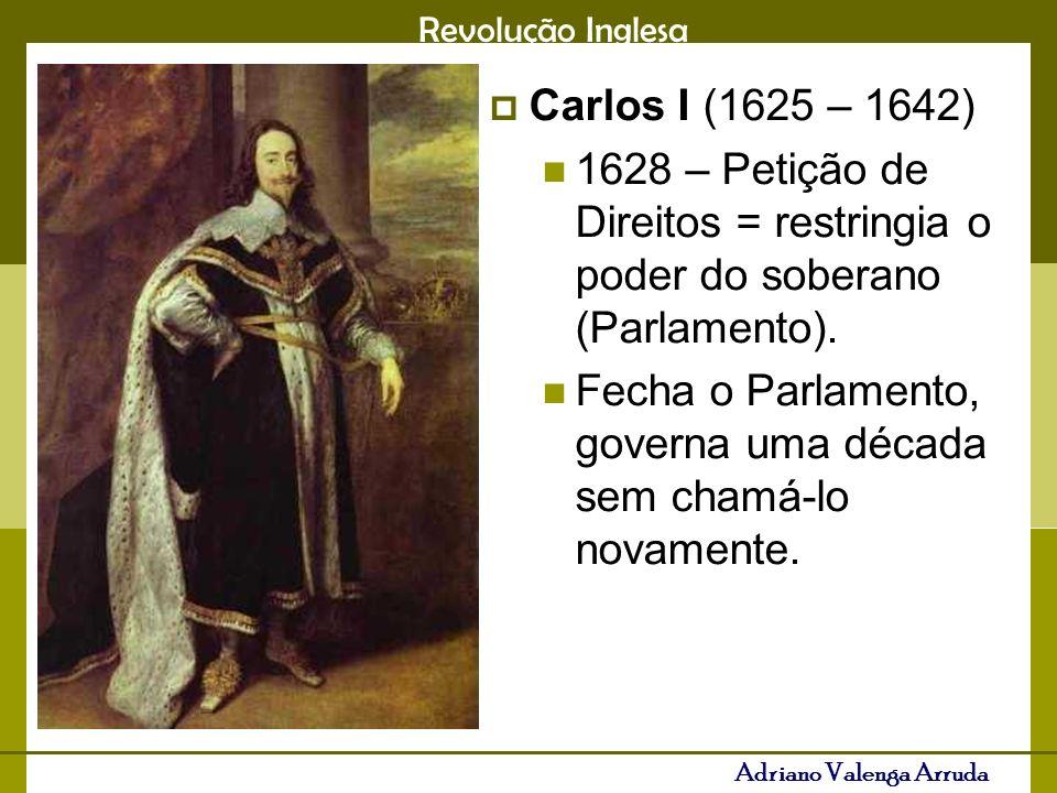 Carlos I (1625 – 1642) 1628 – Petição de Direitos = restringia o poder do soberano (Parlamento).